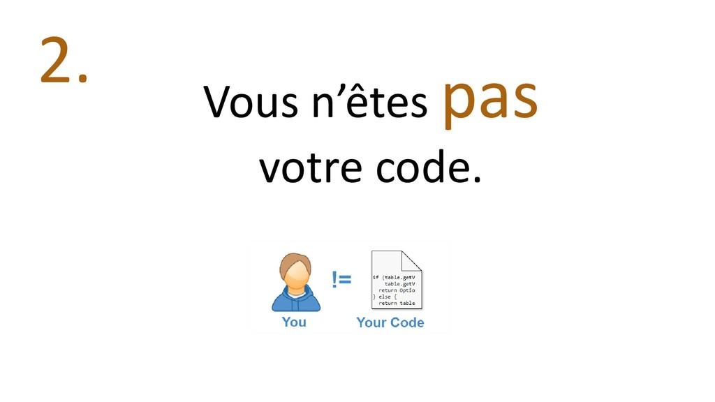 Vous n'êtes pas votre code. 2.