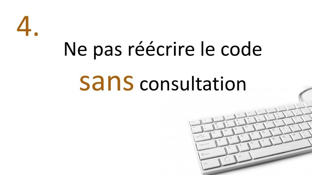 Ne pas réécrire le code sans consultation 4.