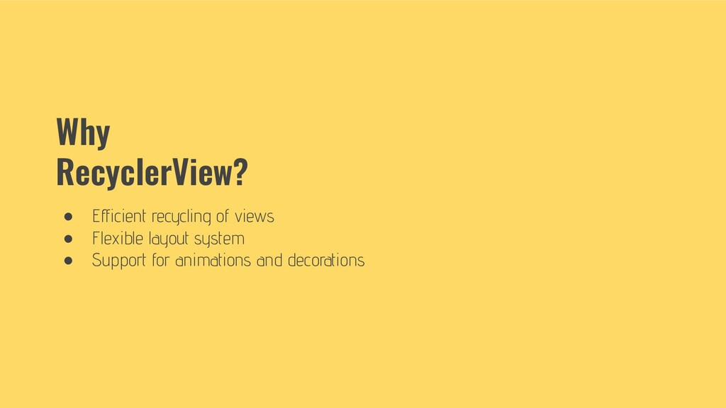 Why RecyclerView? ● Efficient recycling of views...