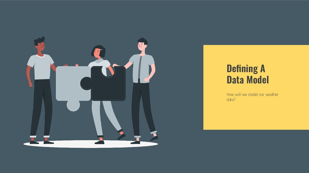 Defining A Data Model How will we model our weat...