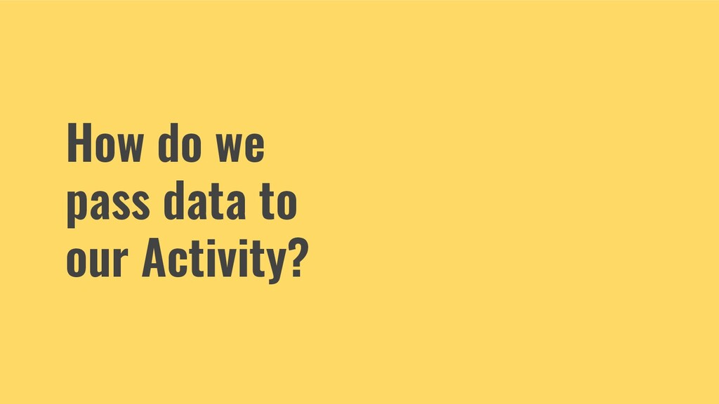How do we pass data to our Activity?