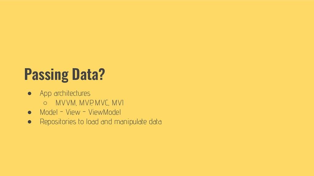 Passing Data? ● App architectures ○ MVVM, MVP ,...