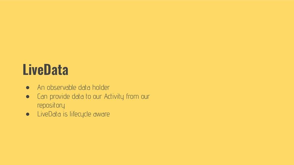 LiveData ● An observable data holder ● Can prov...