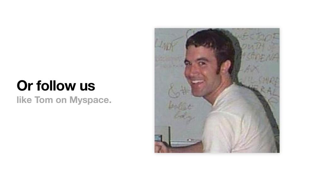 Or follow us like Tom on Myspace.