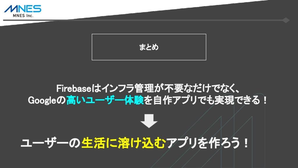 まとめ Firebaseはインフラ管理が不要なだけでなく、 Googleの高いユーザー体験を自...