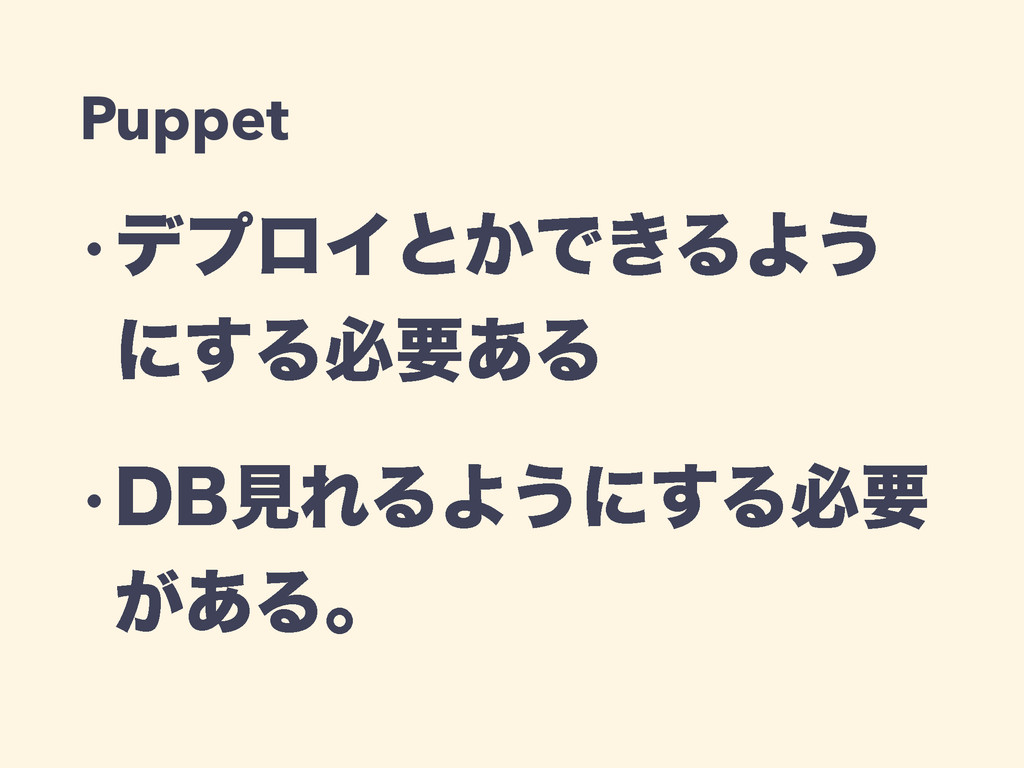 Puppet wσϓϩΠͱ͔Ͱ͖ΔΑ͏ ʹ͢Δඞཁ͋Δ w%#ݟΕΔΑ͏ʹ͢Δඞཁ ͕͋Δɻ