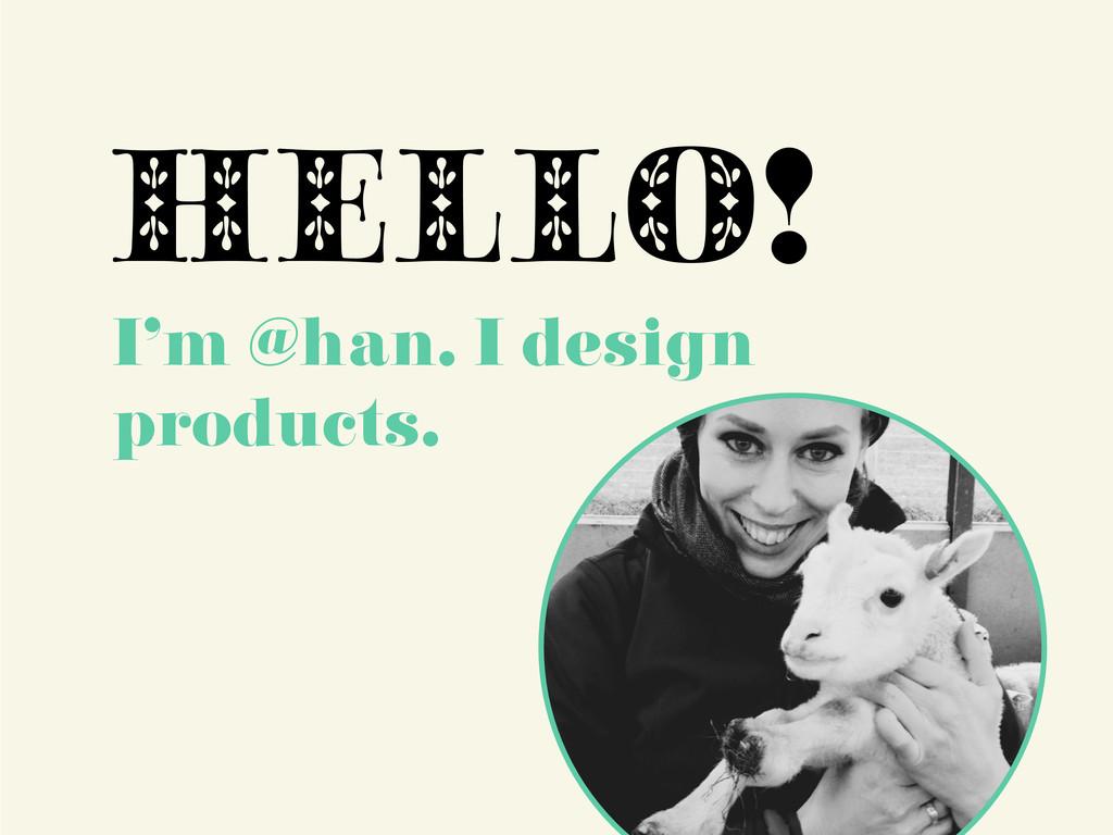 HELLO! I'm @han. I design products.