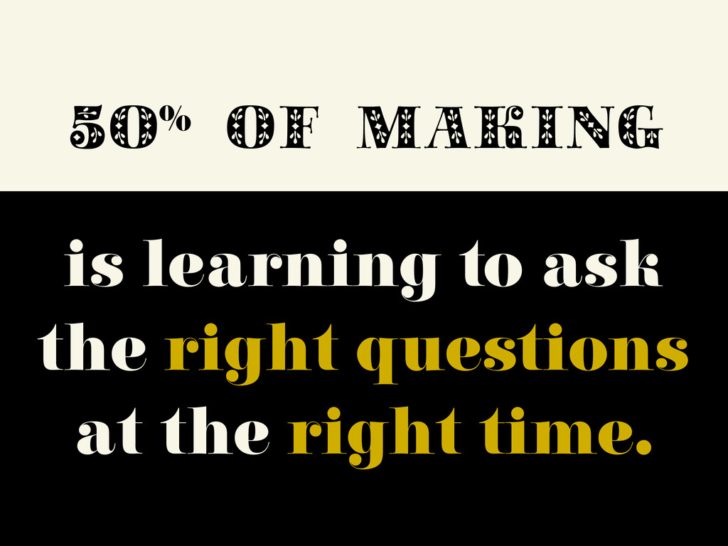 50% OF MAKING is learning to ask the right ques...