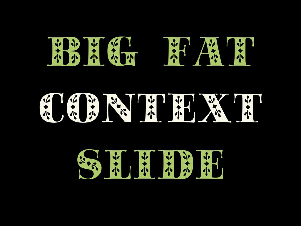 BIG FAT CONTEXT SLIDE