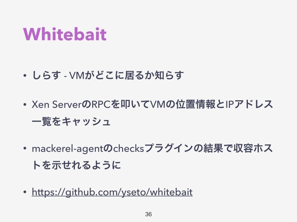 Whitebait • ͠Β͢ - VM͕Ͳ͜ʹډΔ͔Β͢ • Xen ServerͷRPC...