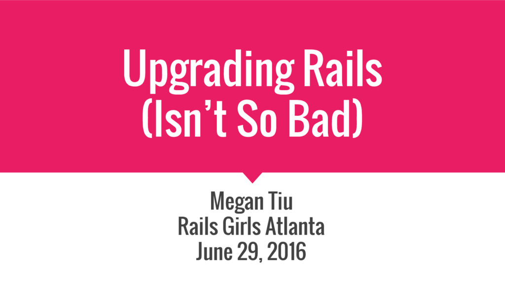 Upgrading Rails (Isn't So Bad) Megan Tiu Rails ...