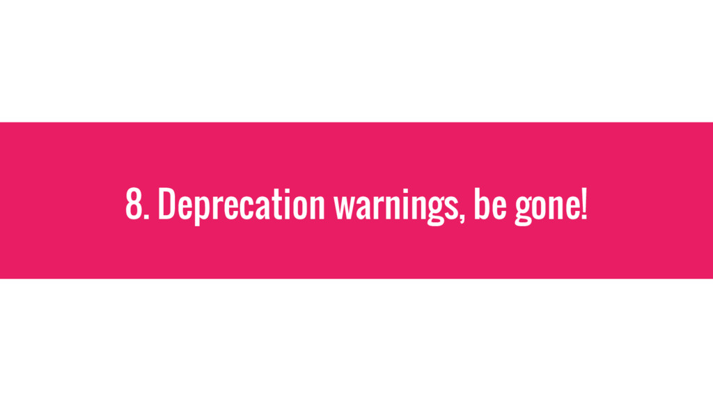 8. Deprecation warnings, be gone!