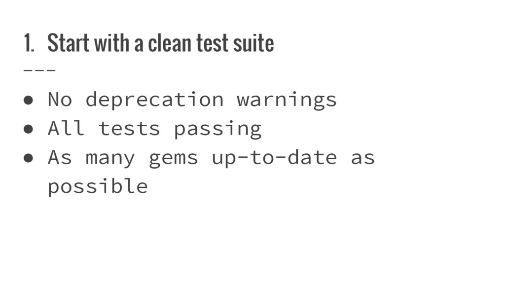 1. Start with a clean test suite ● No deprecati...