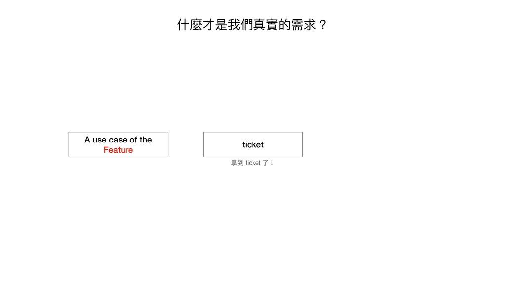 什麼才是我們真實的需求? ticket 拿到 ticket 了! A use case of ...