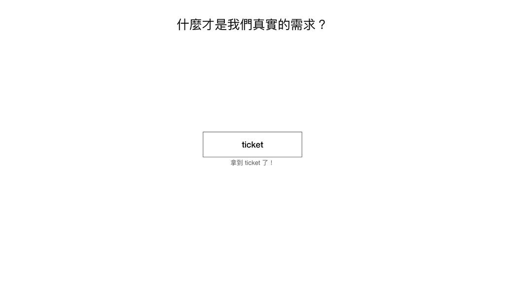 什麼才是我們真實的需求? ticket 拿到 ticket 了!