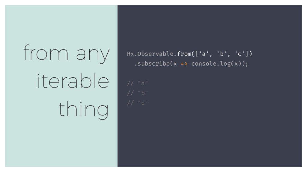 Rx.Observable.from(['a', 'b', 'c']) .subscribe(...