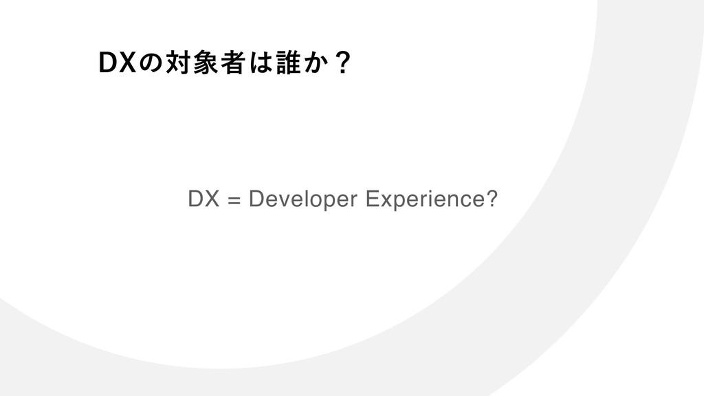 DX = Developer Experience? %9ͷରऀ୭͔ʁ