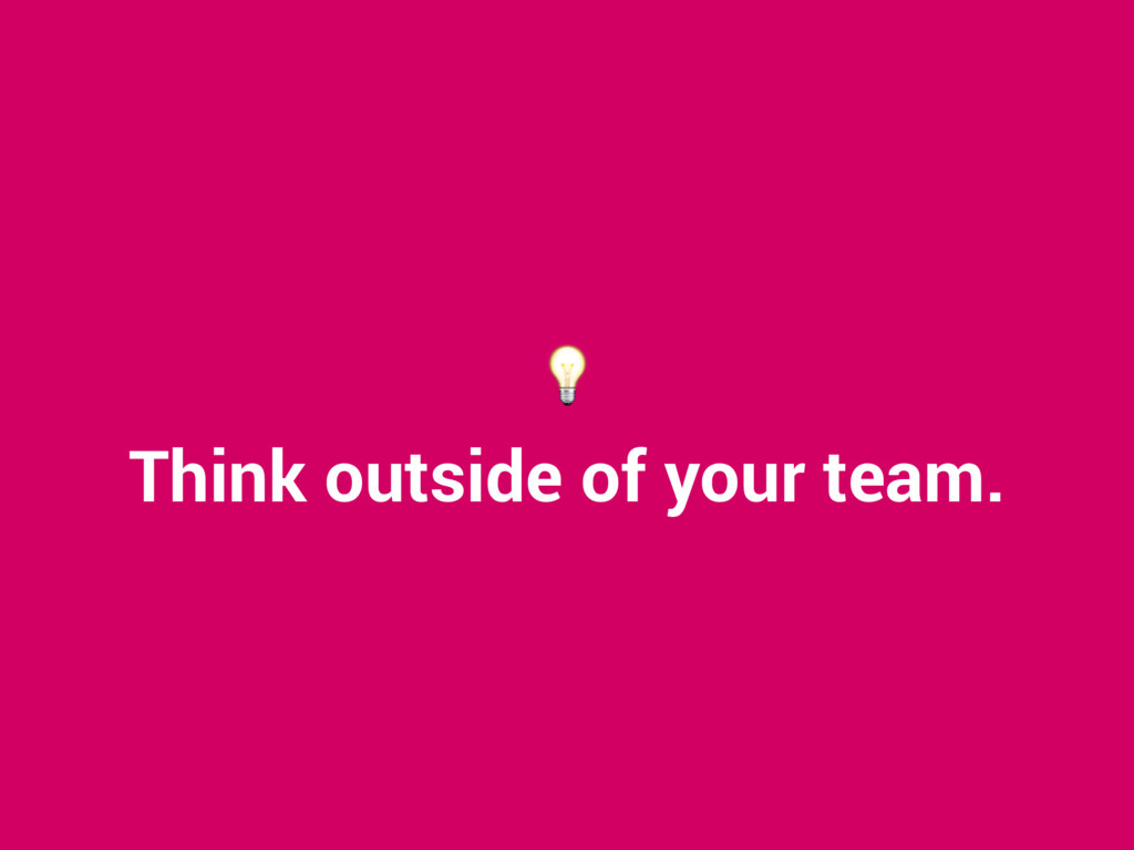 Think outside of your team.