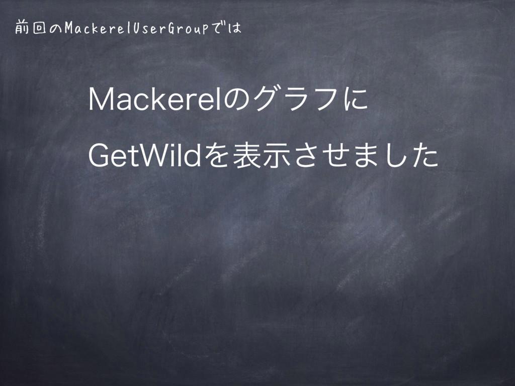 前回のMackerelUserGroupでは .BDLFSFMͷάϥϑʹ (FU8JMEΛද...