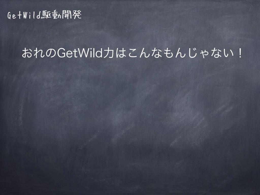 GetWild駆動開発 ͓Εͷ(FU8JMEྗ͜ΜͳΜ͡Όͳ͍ʂ