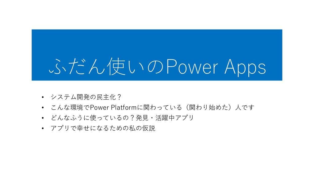 ふだん使いのPower Apps • システム開発の民主化? • こんな環境でPower Pl...