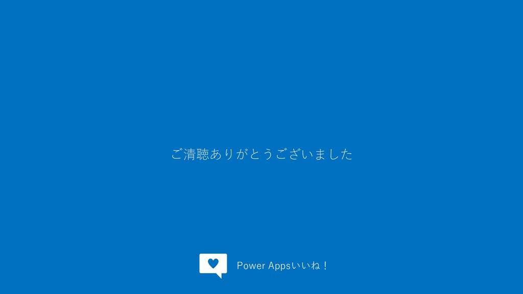 ご清聴ありがとうございました Power Appsいいね!