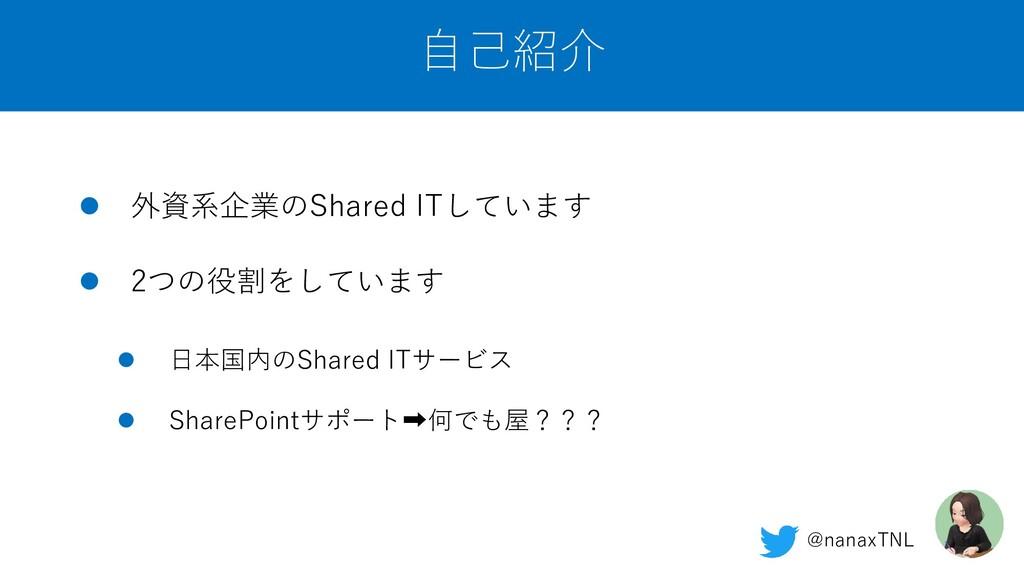 自己紹介 ⚫ 外資系企業のShared ITしています ⚫ 2つの役割をしています ⚫ 日本国...