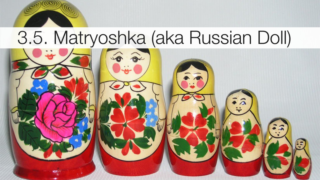 3.5. Matryoshka (aka Russian Doll)