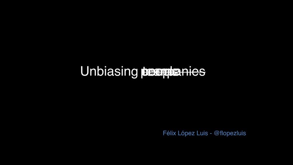 Unbiasing Félix López Luis - @flopezluis teams ...