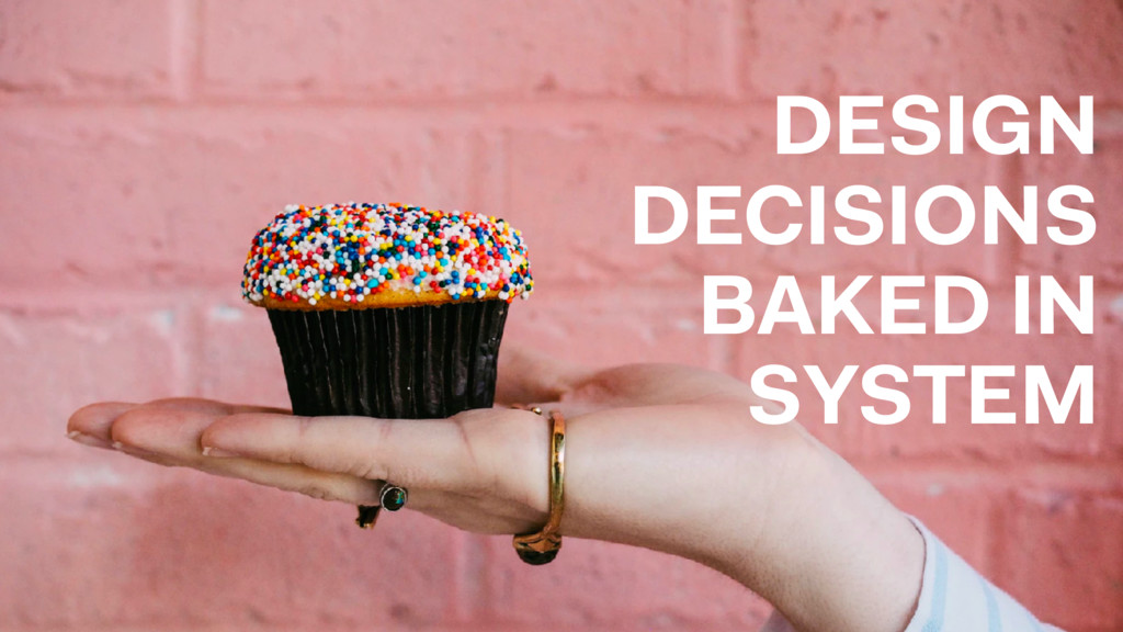 DESIGN DECISIONS BAKED IN SYSTEM