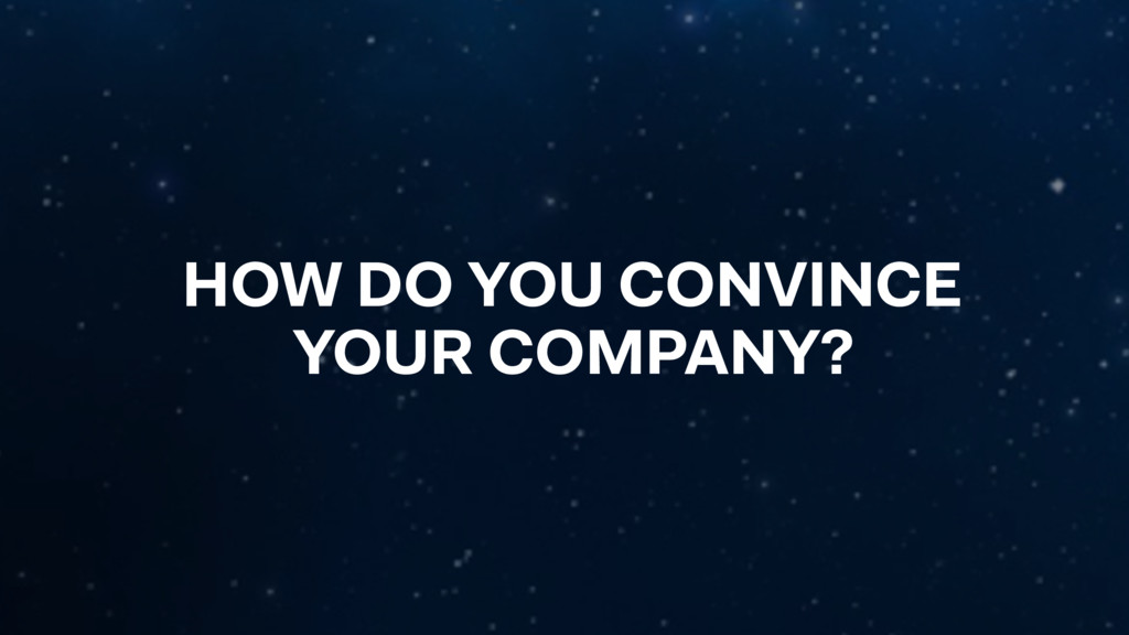 HOW DO YOU CONVINCE YOUR COMPANY?