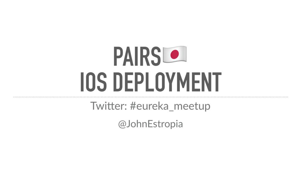 PAIRS! IOS DEPLOYMENT Twi$er: #eureka_meetup @J...