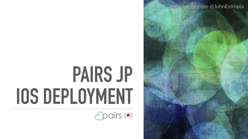 PAIRS JP IOS DEPLOYMENT ! #eureka_meetup @JohnE...