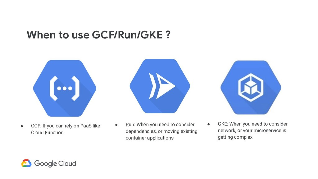 When to use GCF/Run/GKE ? ● GCF: If you can rel...