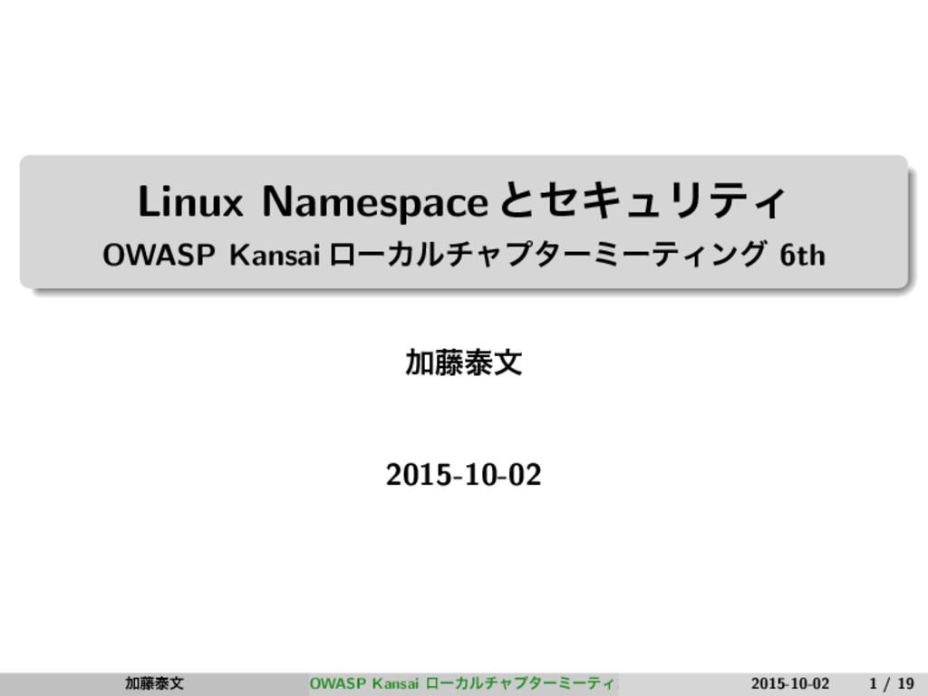 Linux NamespaceͱηΩϡϦςΟ OWASP Kansai ϩʔΧϧνϟϓλʔϛʔ...