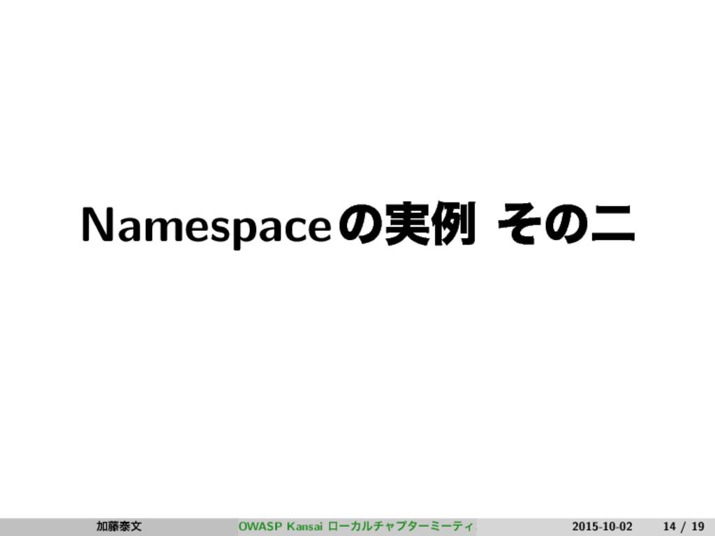Namespaceͷ࣮ྫ ͦͷೋ Ճ౻ହจ OWASP Kansai ϩʔΧϧνϟϓλʔϛʔς...