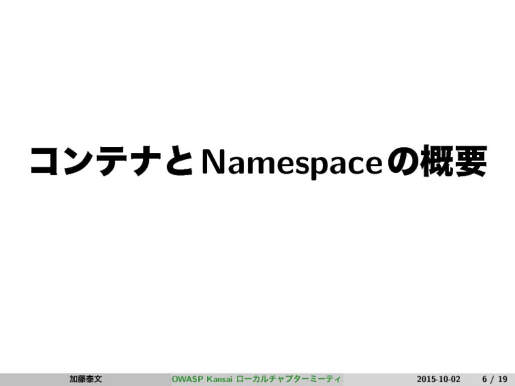 ίϯςφͱNamespaceͷ֓ཁ Ճ౻ହจ OWASP Kansai ϩʔΧϧνϟϓλʔϛʔ...