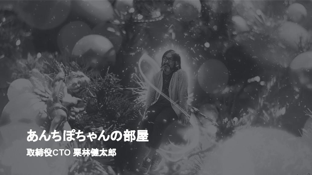 取締役CTO 栗林健太郎 あんちぽちゃんの部屋