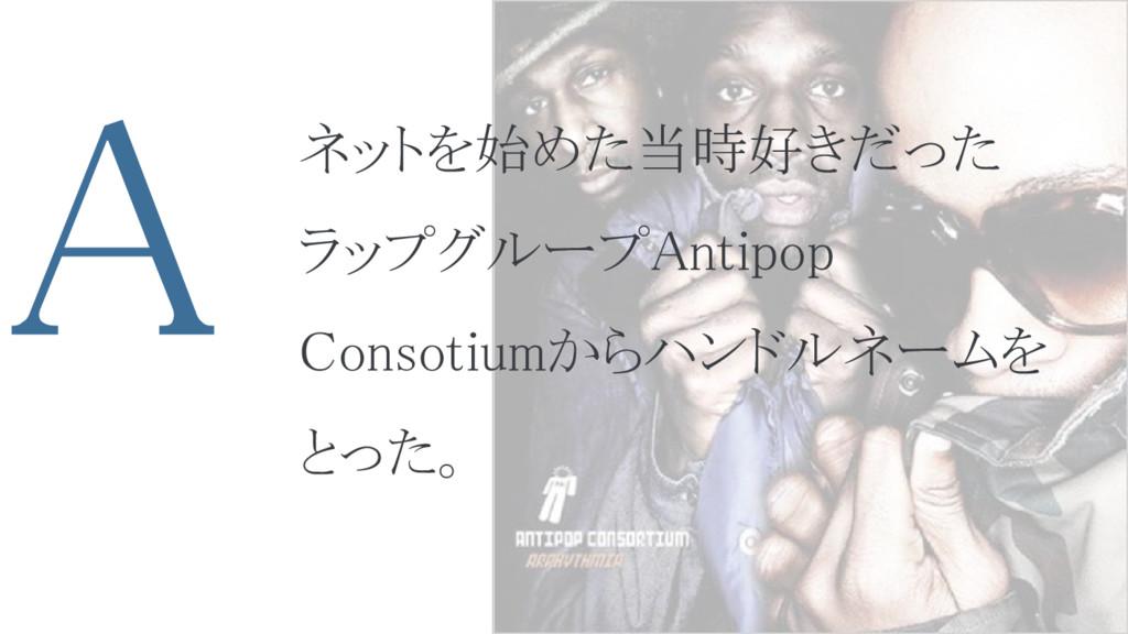 A ネットを始めた当時好きだった ラップグループAntipop Consotiumからハンドル...