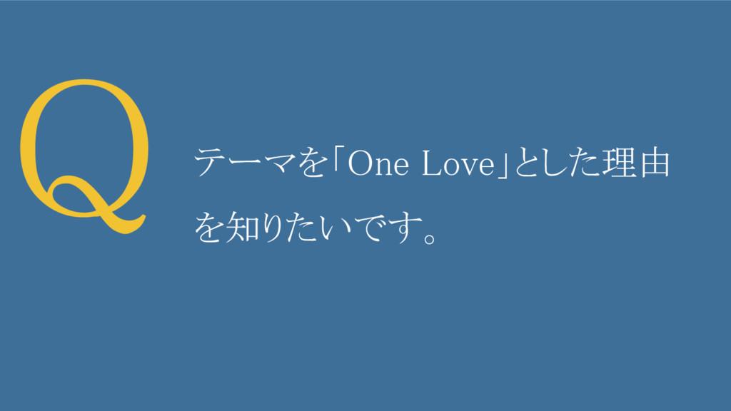 Q テーマを「One Love」とした理由 を知りたいです。
