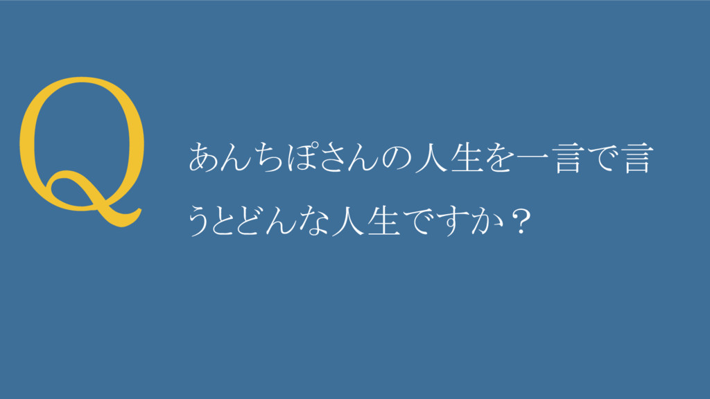 Q あんちぽさんの人生を一言で言 うとどんな人生ですか?