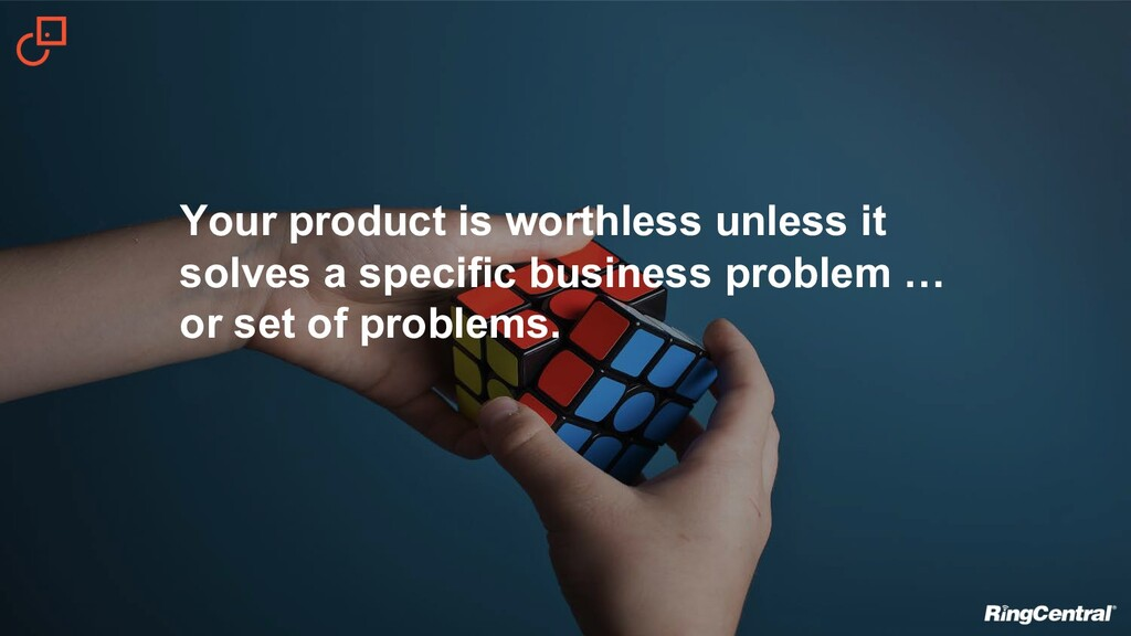 Your product is worthless unless it solves a sp...