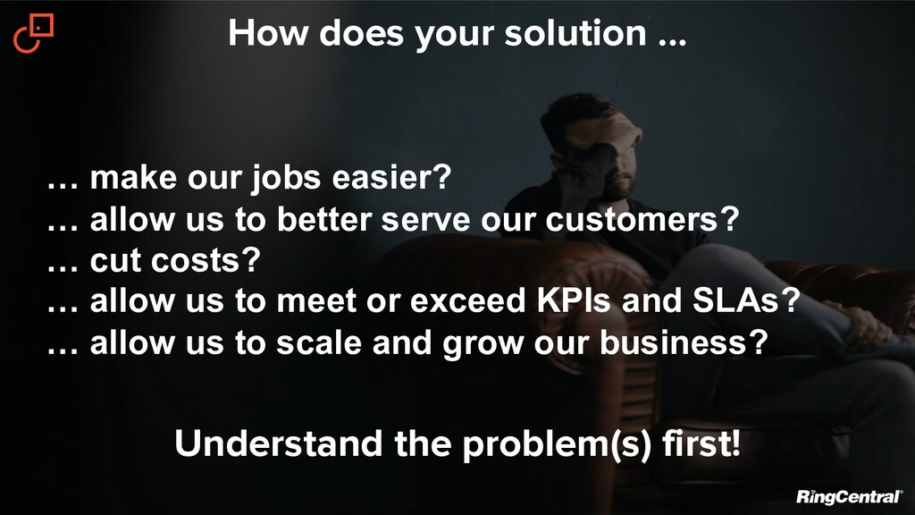 How does your solution ... … make our jobs easi...