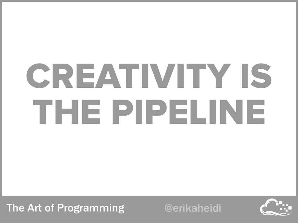 CREATIVITY IS THE PIPELINE