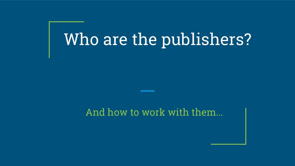 Who are the publishers? And how to work with th...
