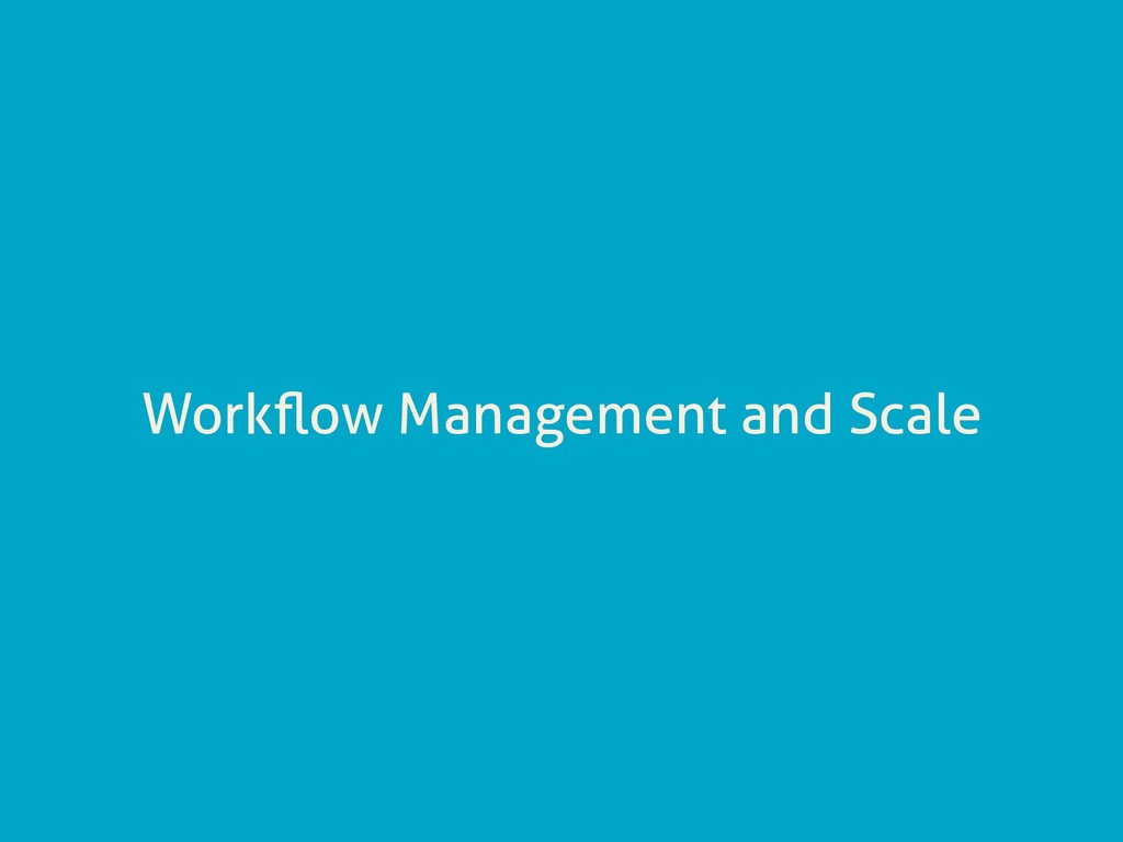 Workflow Management and Scale