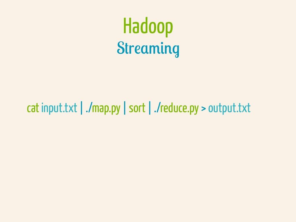 Hadoop Streaming cat input.txt | ./map.py | sor...