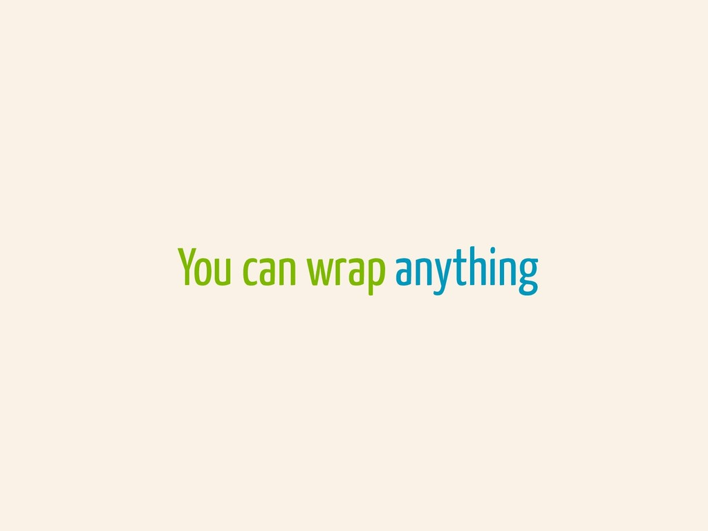 You can wrap anything