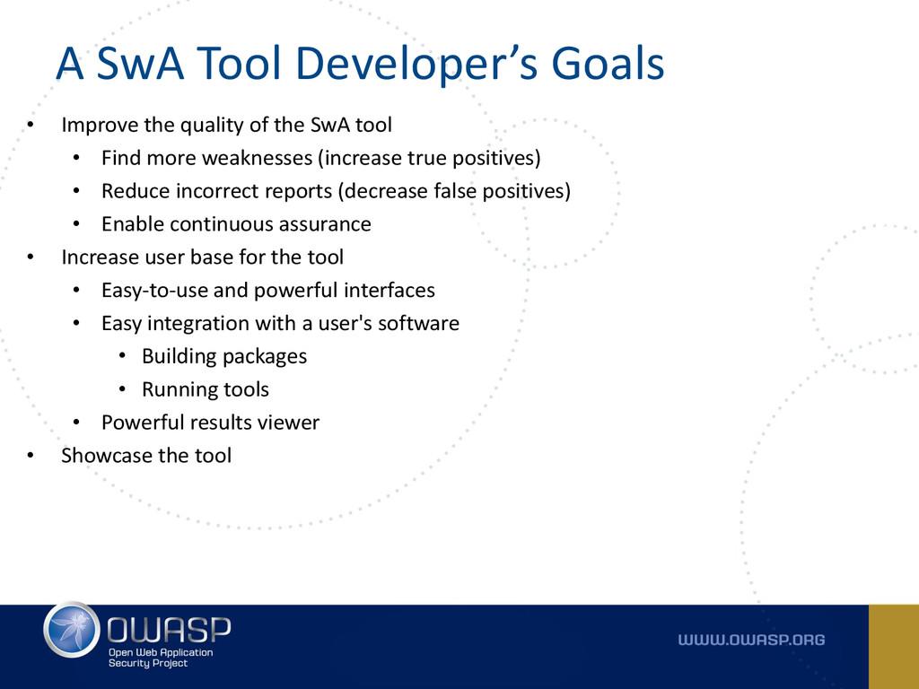 A SwA Tool Developer's Goals • Improve the qual...