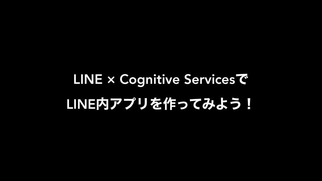 LINE × Cognitive ServicesͰ LINEΞϓϦΛ࡞ͬͯΈΑ͏ʂ